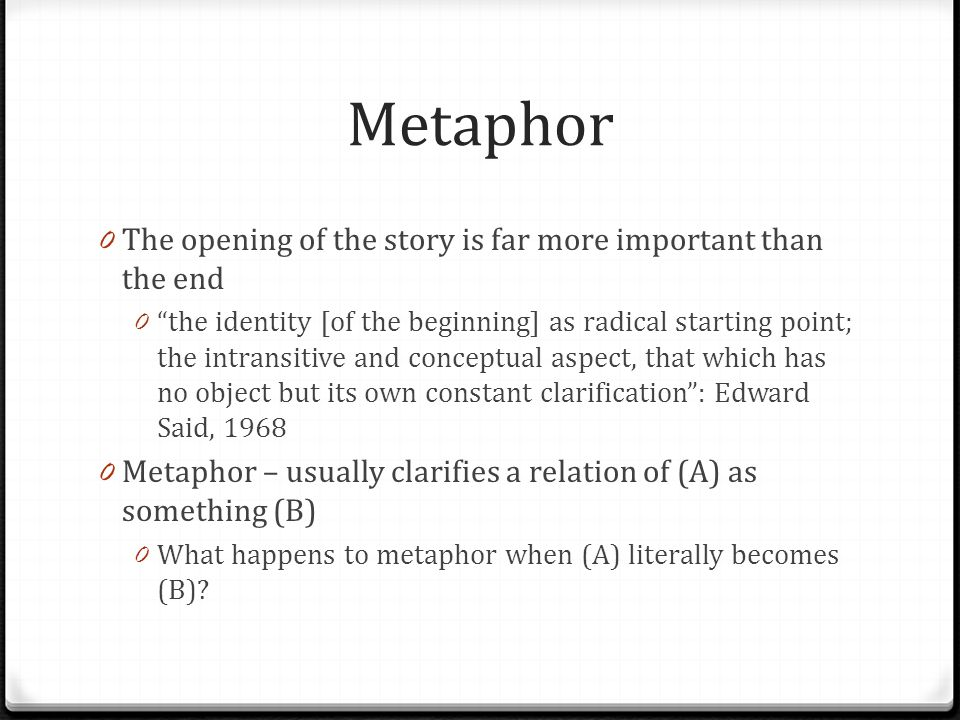 "Metaphor 0 The opening of the story is far more important than the end 0 ""the identity [of the beginning] as radical starting point; the intransitive"