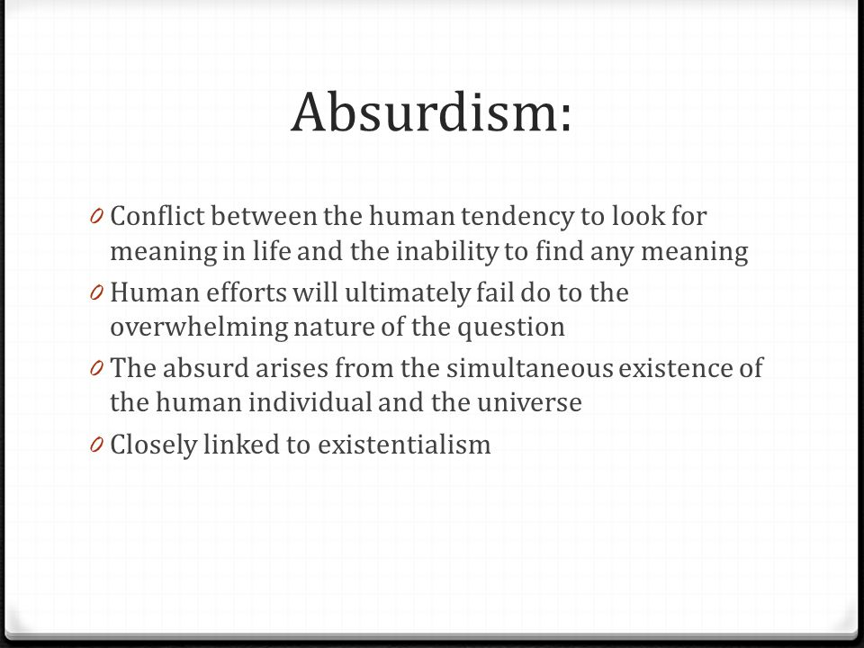 Absurdism: 0 Conflict between the human tendency to look for meaning in life and the inability to find any meaning 0 Human efforts will ultimately fai