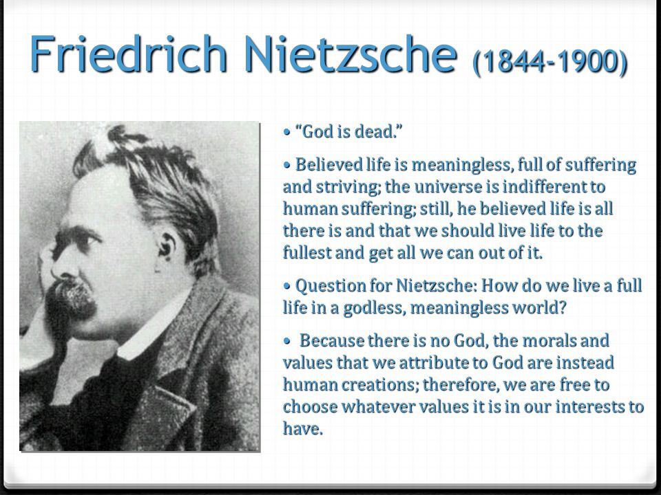 "Friedrich Nietzsche (1844-1900) ""God is dead."" ""God is dead."" Believed life is meaningless, full of suffering and striving; the universe is indifferen"