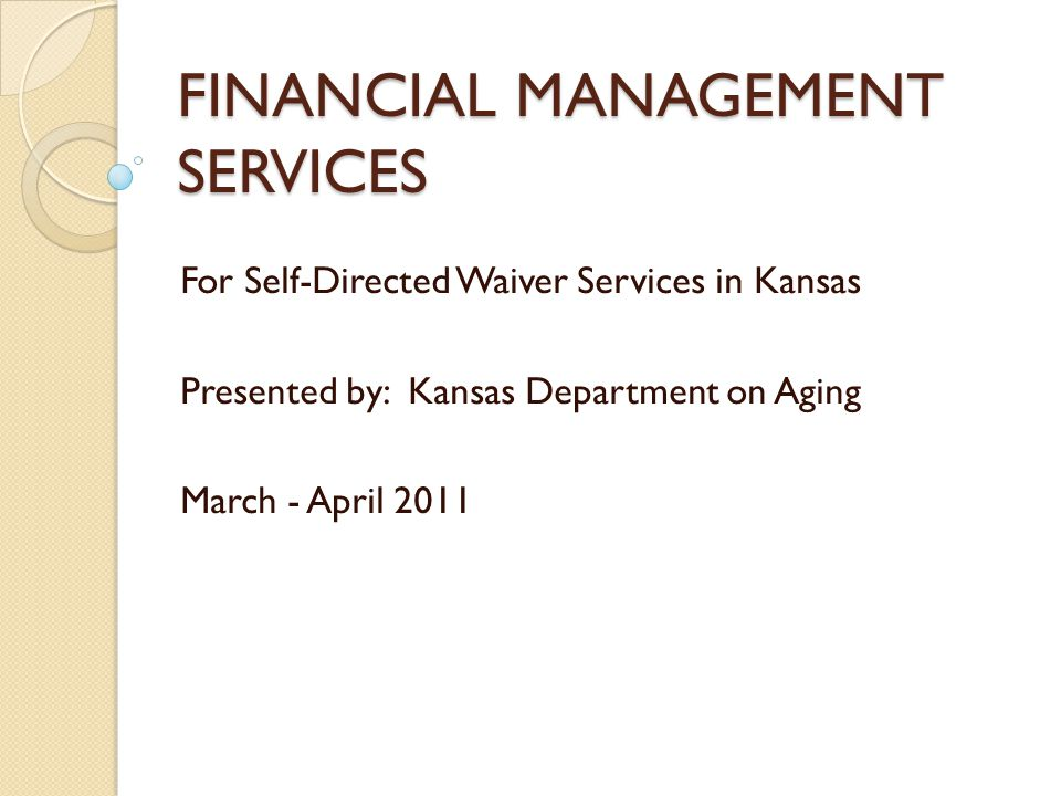 FINANCIAL MANAGEMENT SERVICES For Self-Directed Waiver Services in Kansas Presented by: Kansas Department on Aging March - April 2011