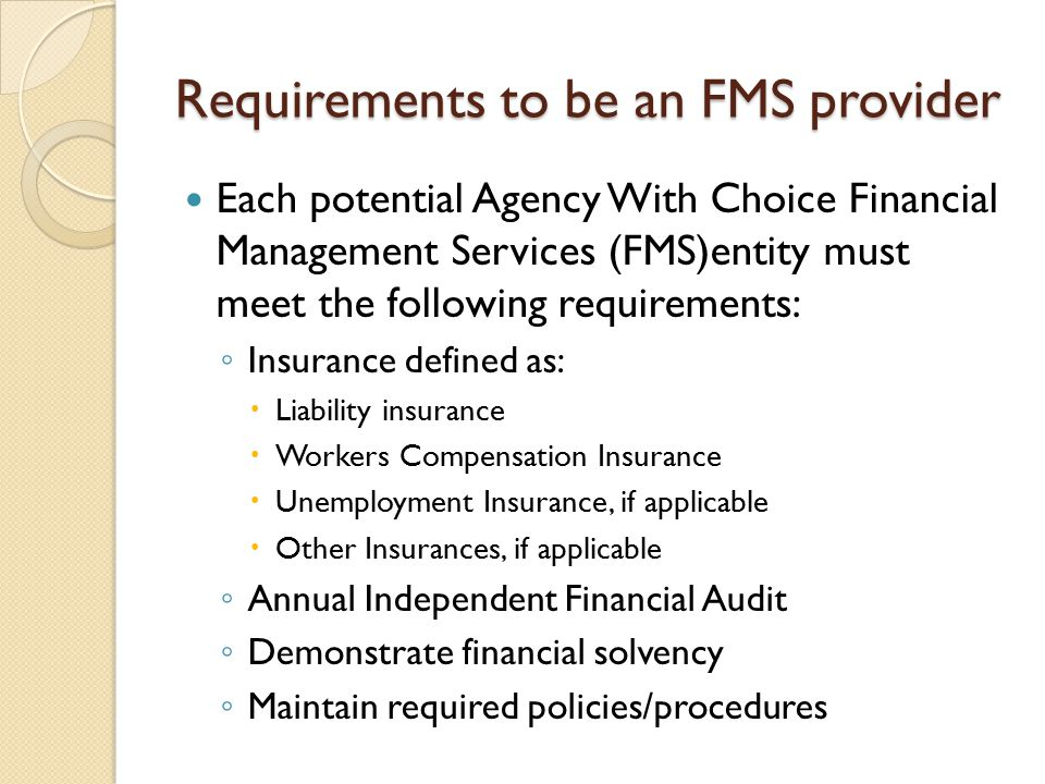 Requirements to be an FMS provider Each potential Agency With Choice Financial Management Services (FMS)entity must meet the following requirements: ◦