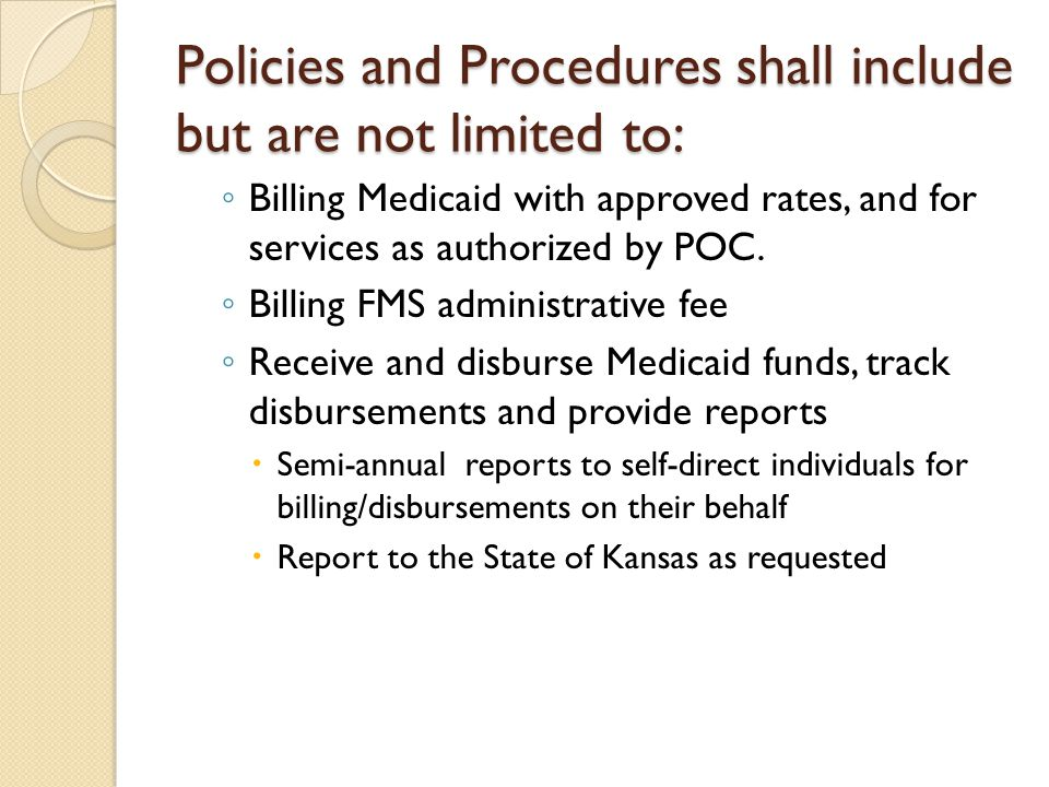 Policies and Procedures shall include but are not limited to: ◦ Billing Medicaid with approved rates, and for services as authorized by POC. ◦ Billing