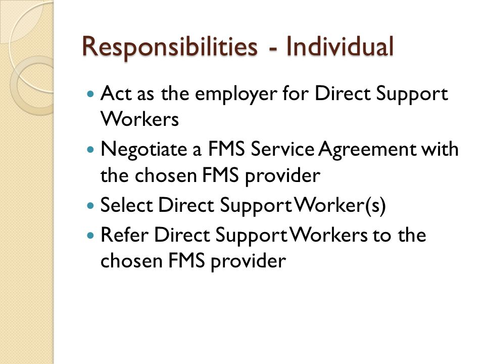 Responsibilities - Individual Act as the employer for Direct Support Workers Negotiate a FMS Service Agreement with the chosen FMS provider Select Dir