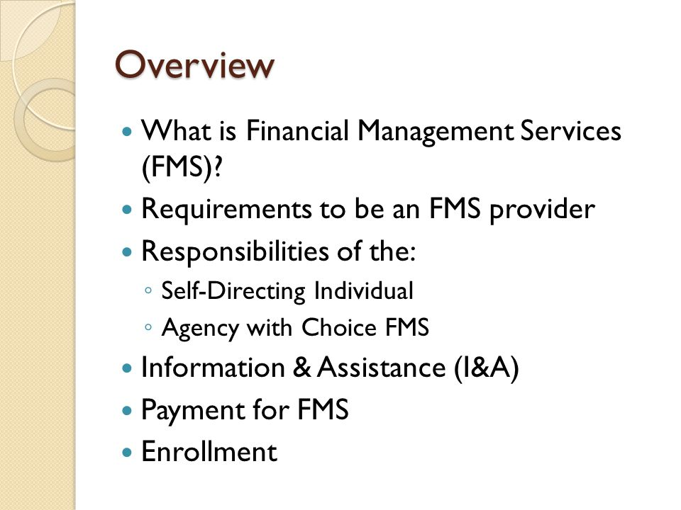 Overview What is Financial Management Services (FMS)? Requirements to be an FMS provider Responsibilities of the: ◦ Self-Directing Individual ◦ Agency