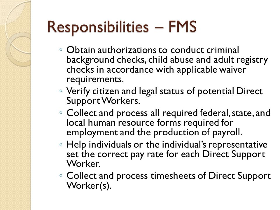 Responsibilities – FMS ◦ Obtain authorizations to conduct criminal background checks, child abuse and adult registry checks in accordance with applica