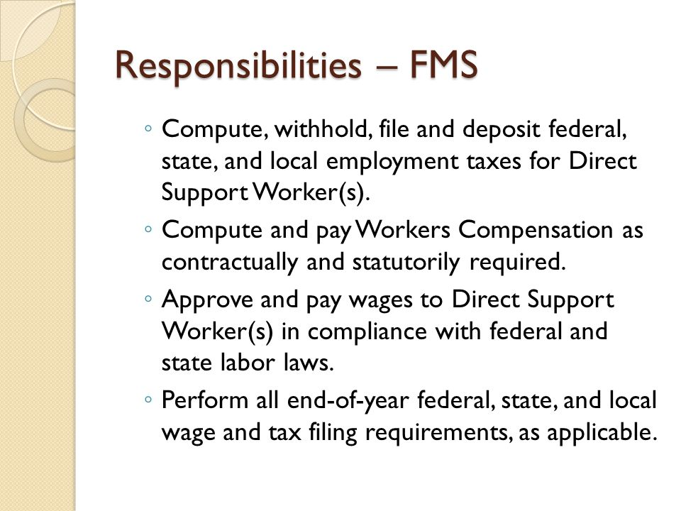 Responsibilities – FMS ◦ Compute, withhold, file and deposit federal, state, and local employment taxes for Direct Support Worker(s). ◦ Compute and pa