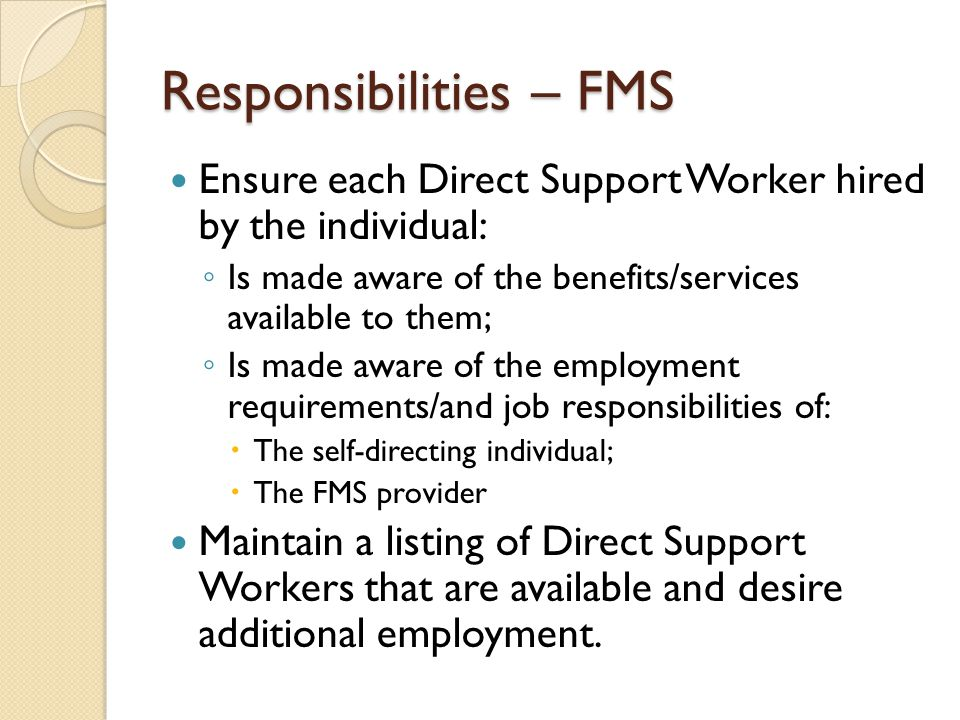 Responsibilities – FMS Ensure each Direct Support Worker hired by the individual: ◦ Is made aware of the benefits/services available to them; ◦ Is mad