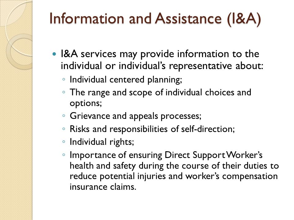 Information and Assistance (I&A) I&A services may provide information to the individual or individual's representative about: ◦ Individual centered pl