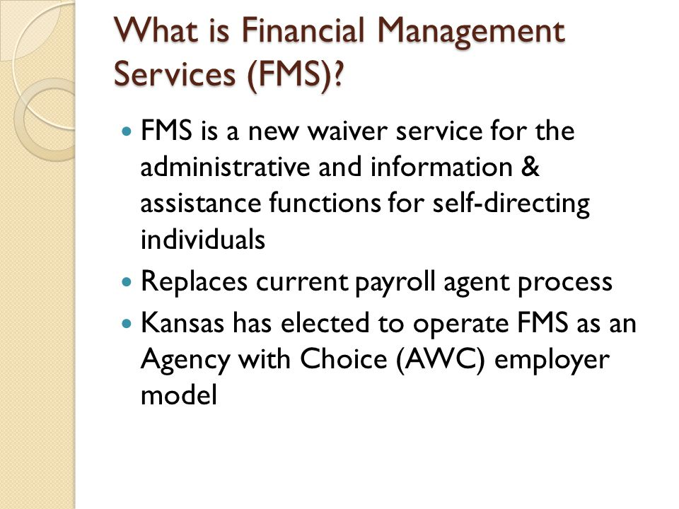 What is Financial Management Services (FMS)? FMS is a new waiver service for the administrative and information & assistance functions for self-direct