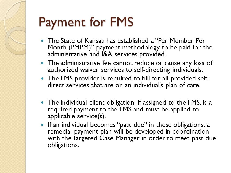 """Payment for FMS The State of Kansas has established a """"Per Member Per Month (PMPM)"""" payment methodology to be paid for the administrative and I&A serv"""
