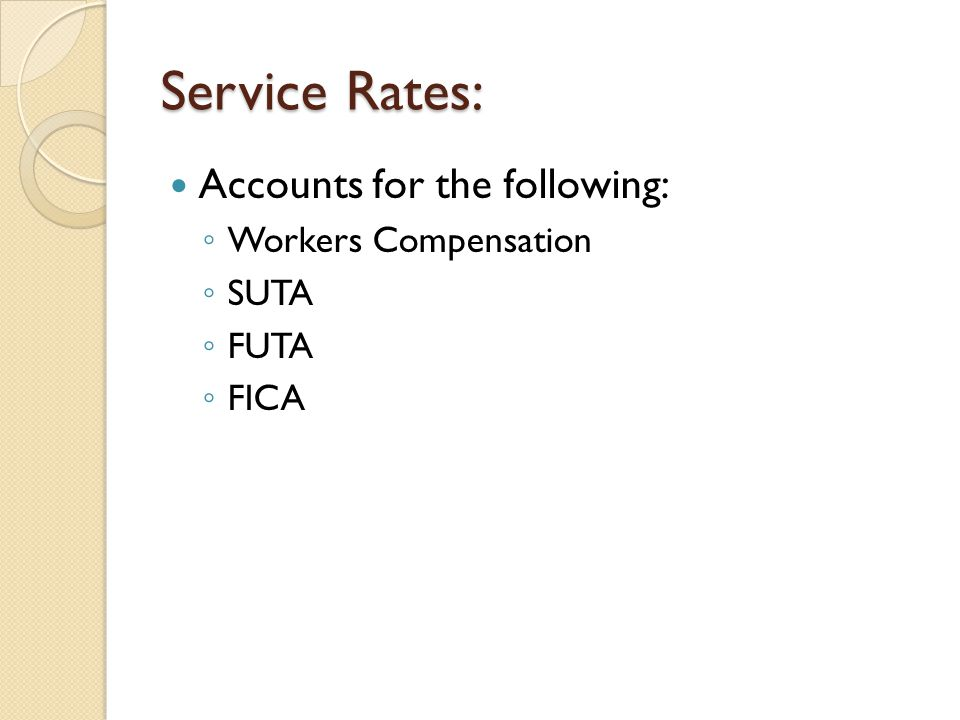 Service Rates: Accounts for the following: ◦ Workers Compensation ◦ SUTA ◦ FUTA ◦ FICA