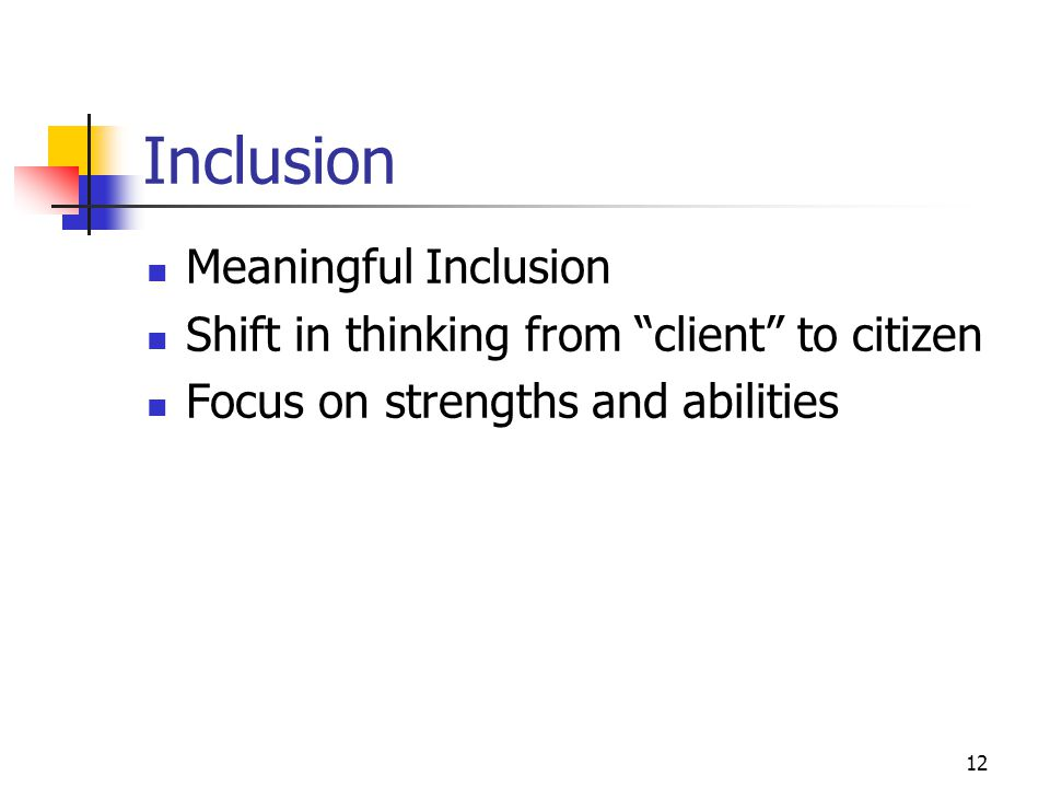"""12 Inclusion Meaningful Inclusion Shift in thinking from """"client"""" to citizen Focus on strengths and abilities"""