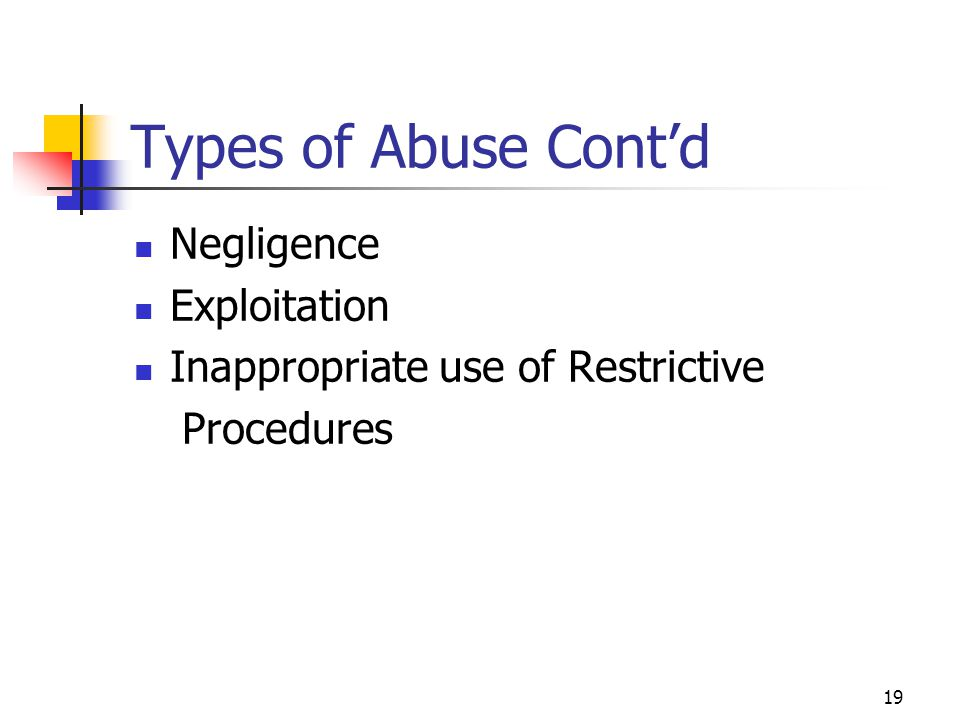 19 Types of Abuse Cont'd Negligence Exploitation Inappropriate use of Restrictive Procedures
