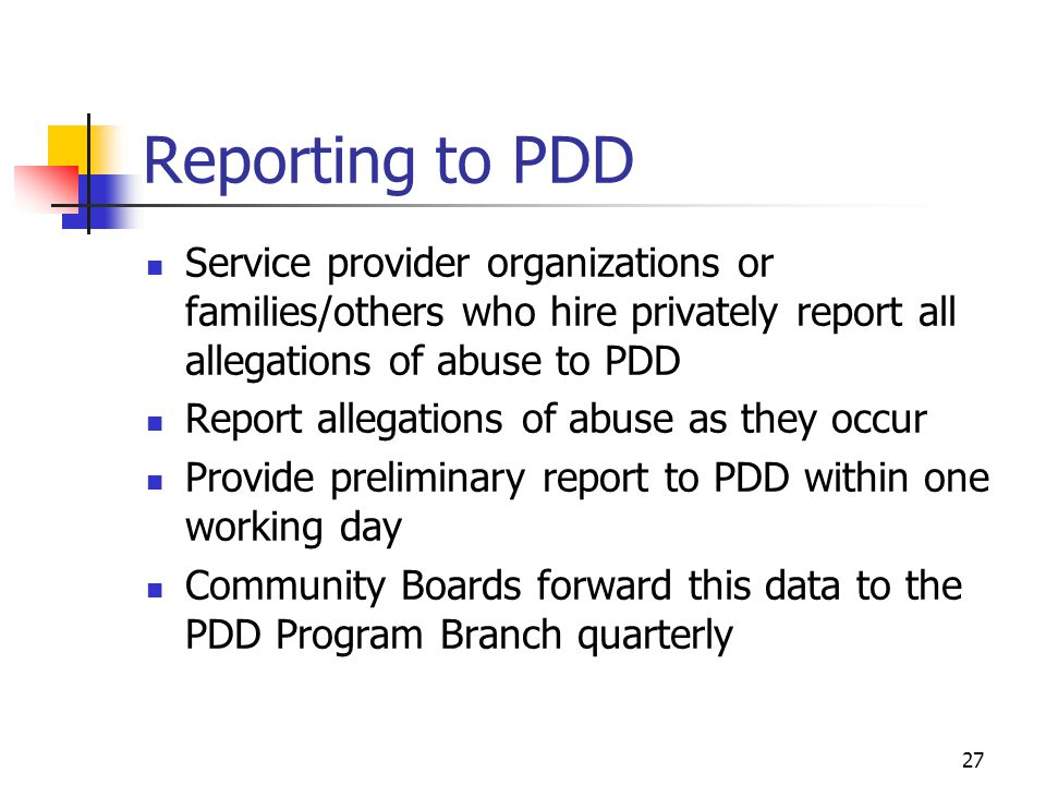 27 Reporting to PDD Service provider organizations or families/others who hire privately report all allegations of abuse to PDD Report allegations of
