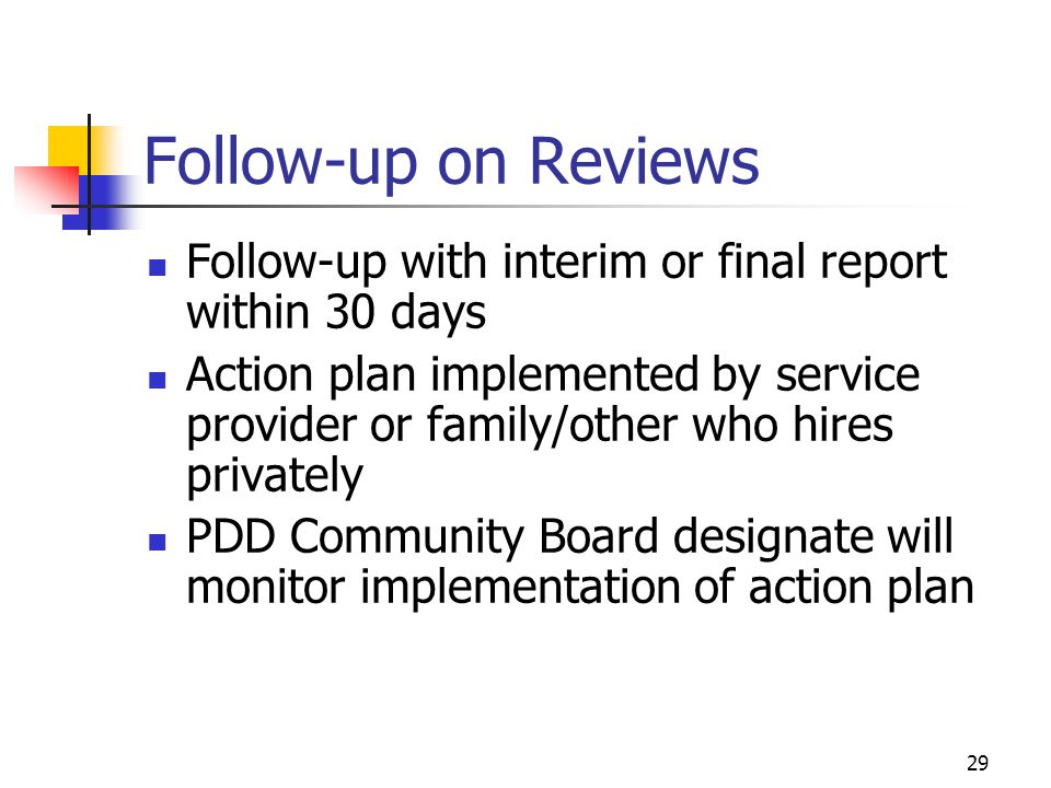 29 Follow-up on Reviews Follow-up with interim or final report within 30 days Action plan implemented by service provider or family/other who hires pr