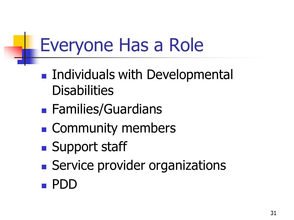 31 Everyone Has a Role Individuals with Developmental Disabilities Families/Guardians Community members Support staff Service provider organizations P