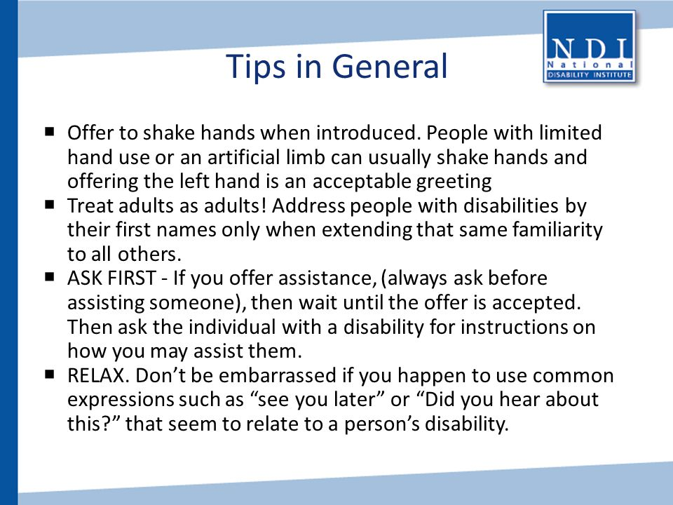 Tips in General  Offer to shake hands when introduced. People with limited hand use or an artificial limb can usually shake hands and offering the le