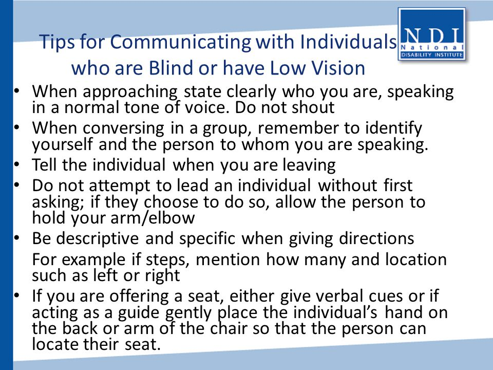 Tips for Communicating with Individuals who are Blind or have Low Vision When approaching state clearly who you are, speaking in a normal tone of voic
