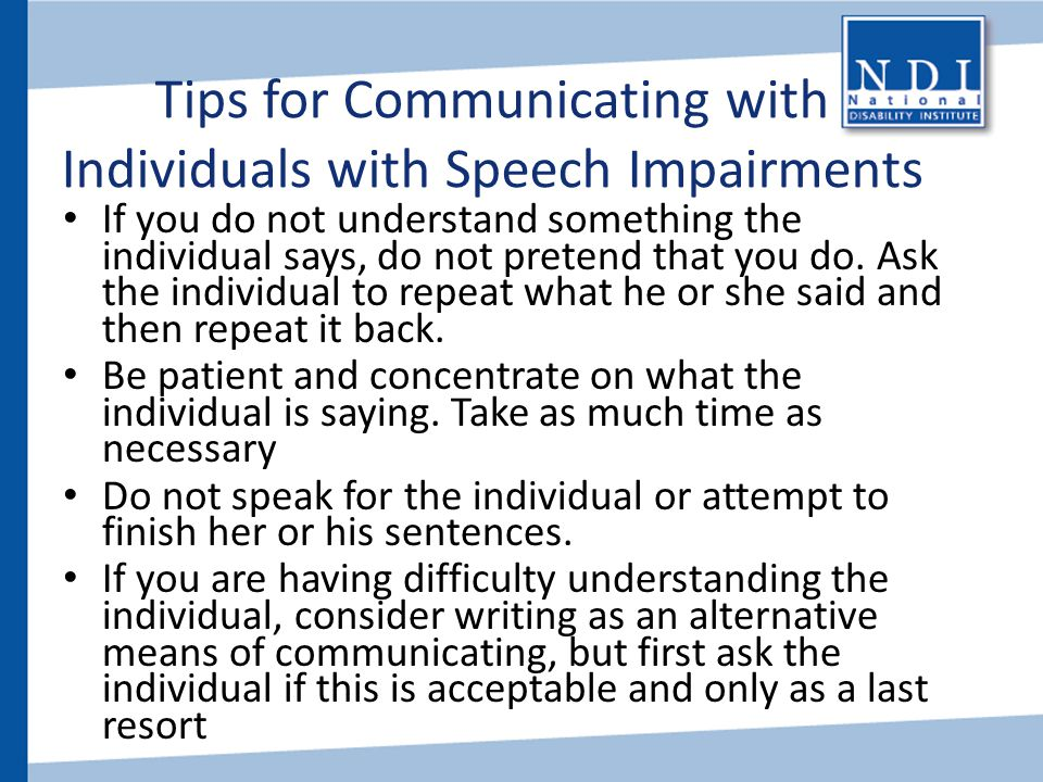 Tips for Communicating with Individuals with Speech Impairments If you do not understand something the individual says, do not pretend that you do. As