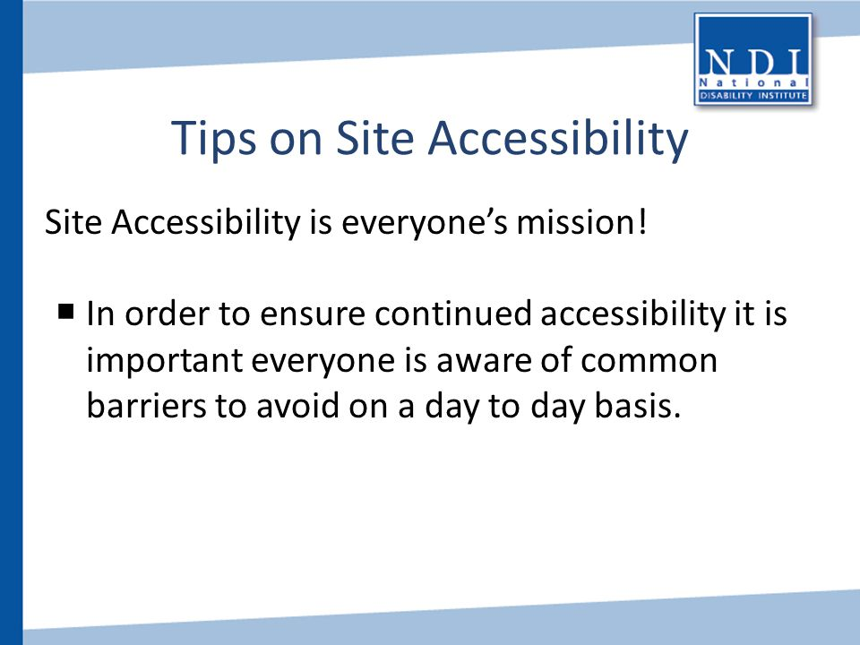 Tips on Site Accessibility Site Accessibility is everyone's mission!  In order to ensure continued accessibility it is important everyone is aware of