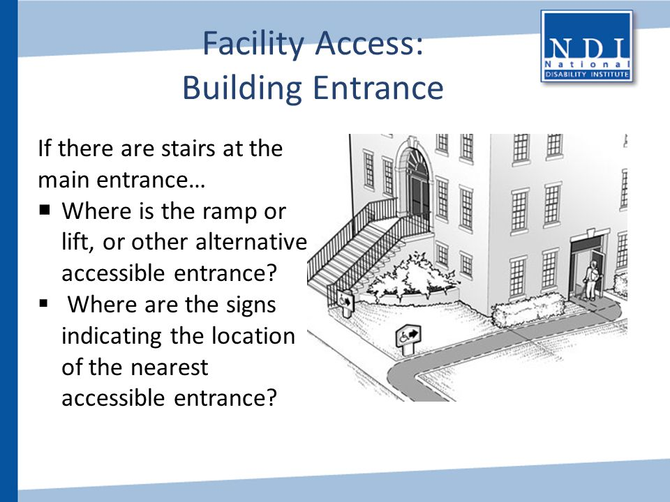 Facility Access: Building Entrance If there are stairs at the main entrance…  Where is the ramp or lift, or other alternative accessible entrance? 