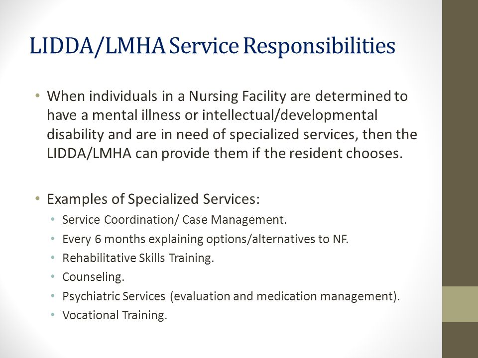 LIDDA/LMHA Service Responsibilities When individuals in a Nursing Facility are determined to have a mental illness or intellectual/developmental disability and are in need of specialized services, then the LIDDA/LMHA can provide them if the resident chooses.