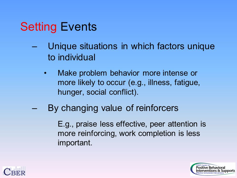 Setting Events –Unique situations in which factors unique to individual Make problem behavior more intense or more likely to occur (e.g., illness, fatigue, hunger, social conflict).