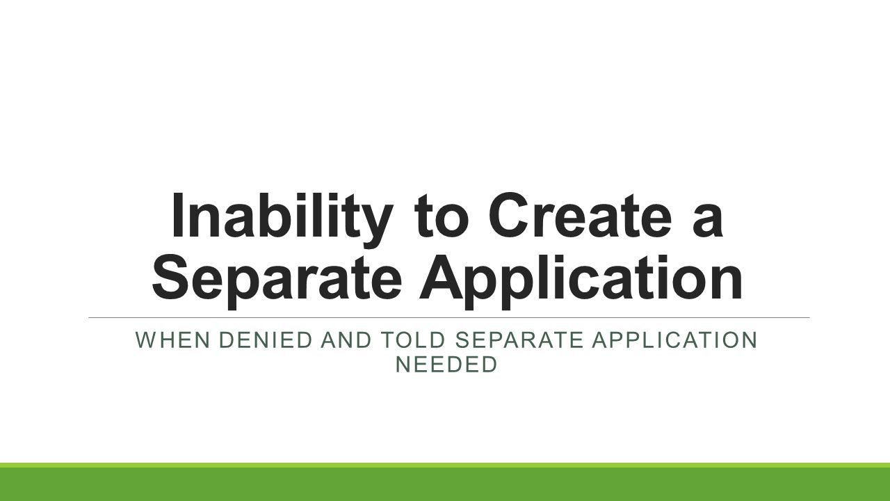 Inability to Create a Separate Application WHEN DENIED AND TOLD SEPARATE APPLICATION NEEDED