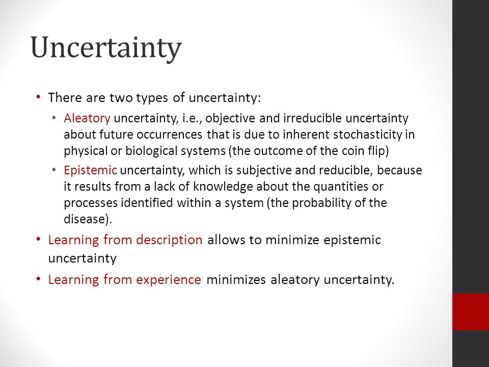 Uncertainty There are two types of uncertainty: Aleatory uncertainty, i.e., objective and irreducible uncertainty about future occurrences that is due to inherent stochasticity in physical or biological systems (the outcome of the coin flip) Epistemic uncertainty, which is subjective and reducible, because it results from a lack of knowledge about the quantities or processes identified within a system (the probability of the disease).
