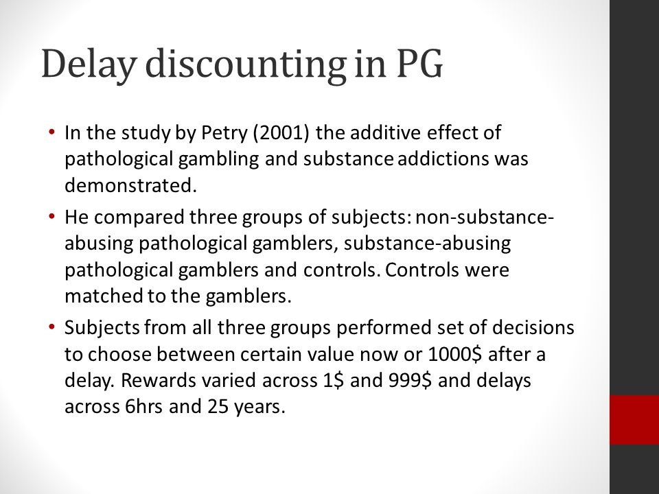 Delay discounting in PG In the study by Petry (2001) the additive effect of pathological gambling and substance addictions was demonstrated.