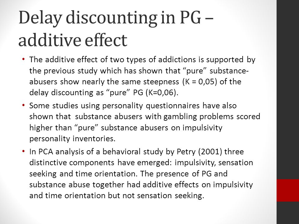 Delay discounting in PG – additive effect The additive effect of two types of addictions is supported by the previous study which has shown that pure substance- abusers show nearly the same steepness (K = 0,05) of the delay discounting as pure PG (K=0,06).