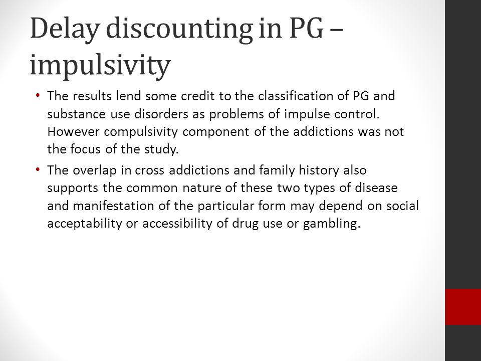 Delay discounting in PG – impulsivity The results lend some credit to the classification of PG and substance use disorders as problems of impulse control.