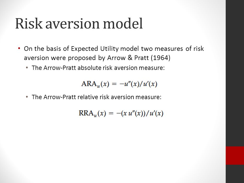 Risk aversion model On the basis of Expected Utility model two measures of risk aversion were proposed by Arrow & Pratt (1964) The Arrow-Pratt absolute risk aversion measure: The Arrow-Pratt relative risk aversion measure: