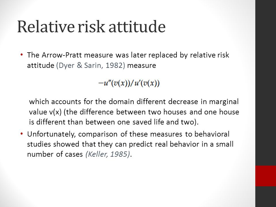 Relative risk attitude The Arrow-Pratt measure was later replaced by relative risk attitude (Dyer & Sarin, 1982) measure which accounts for the domain different decrease in marginal value v(x) (the difference between two houses and one house is different than between one saved life and two).