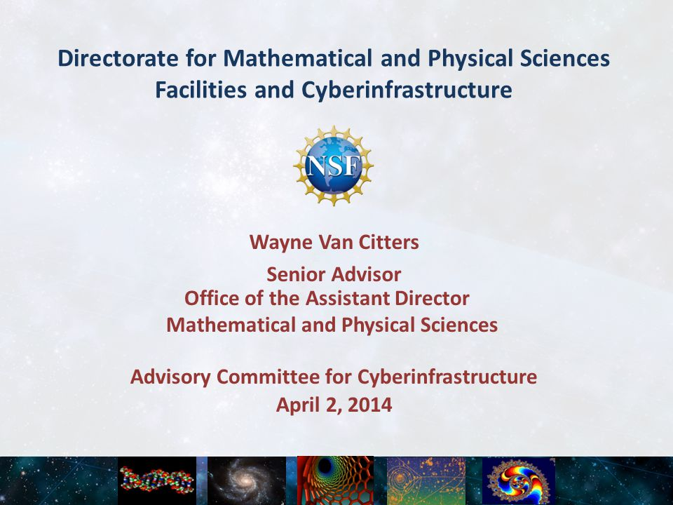 Directorate for Mathematical and Physical Sciences Facilities and Cyberinfrastructure April 2, 2014 Advisory Committee for Cyberinfrastructure Wayne Van Citters Senior Advisor Office of the Assistant Director Mathematical and Physical Sciences