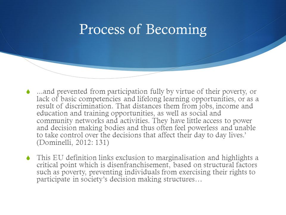 Process of Becoming ...and prevented from participation fully by virtue of their poverty, or lack of basic competencies and lifelong learning opportunities, or as a result of discrimination.