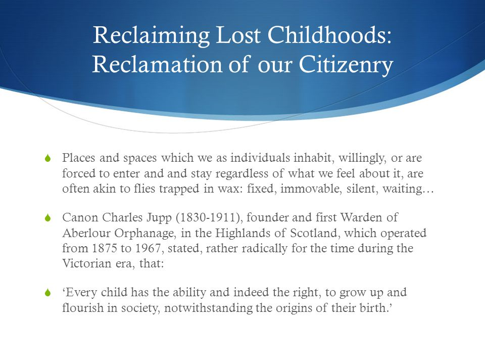 Reclaiming Lost Childhoods: Reclamation of our Citizenry  Places and spaces which we as individuals inhabit, willingly, or are forced to enter and and stay regardless of what we feel about it, are often akin to flies trapped in wax: fixed, immovable, silent, waiting…  Canon Charles Jupp (1830-1911), founder and first Warden of Aberlour Orphanage, in the Highlands of Scotland, which operated from 1875 to 1967, stated, rather radically for the time during the Victorian era, that:  'Every child has the ability and indeed the right, to grow up and flourish in society, notwithstanding the origins of their birth.'