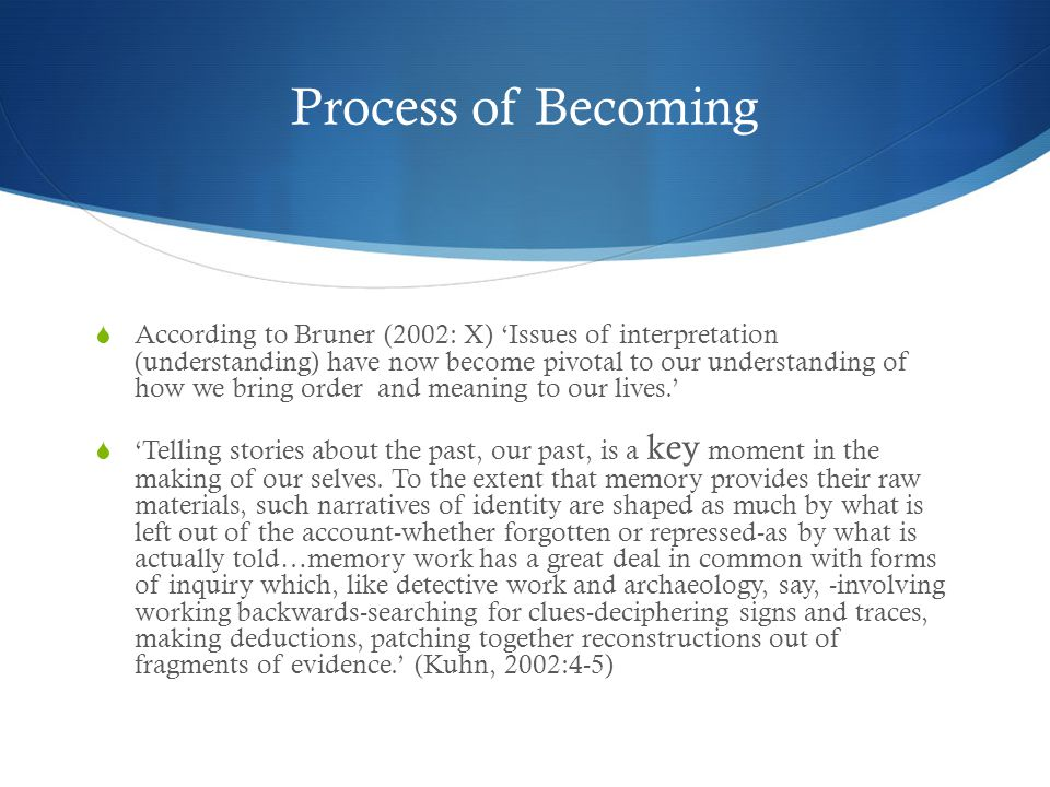 Process of Becoming  According to Bruner (2002: X) 'Issues of interpretation (understanding) have now become pivotal to our understanding of how we bring order and meaning to our lives.'  'Telling stories about the past, our past, is a key moment in the making of our selves.