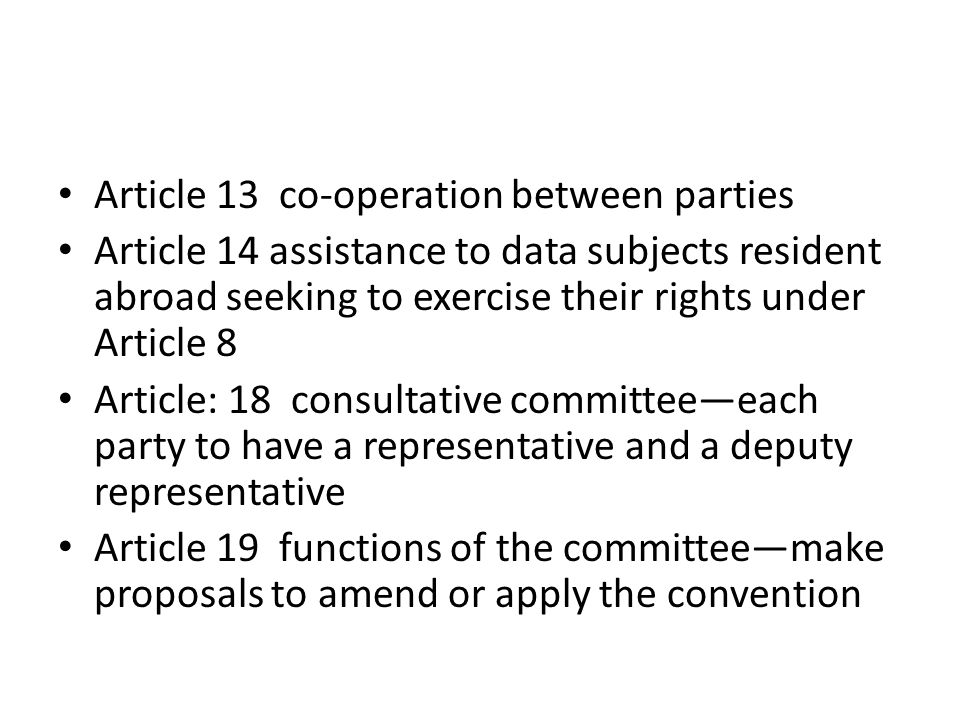 Article 13 co-operation between parties Article 14 assistance to data subjects resident abroad seeking to exercise their rights under Article 8 Article: 18 consultative committee—each party to have a representative and a deputy representative Article 19 functions of the committee—make proposals to amend or apply the convention
