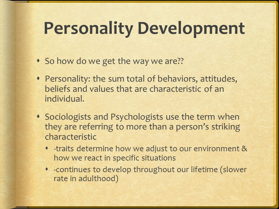 Personality Development  So how do we get the way we are??  Personality: the sum total of behaviors, attitudes, beliefs and values that are characte