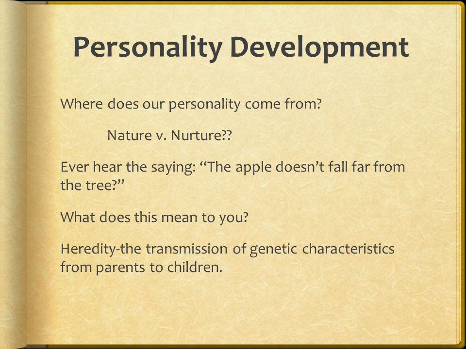 "Personality Development Where does our personality come from? Nature v. Nurture?? Ever hear the saying: ""The apple doesn't fall far from the tree?"" Wh"
