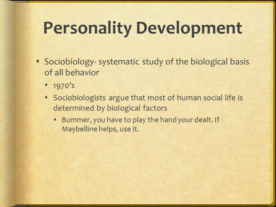 Personality Development  Sociobiology- systematic study of the biological basis of all behavior  1970's  Sociobiologists argue that most of human s