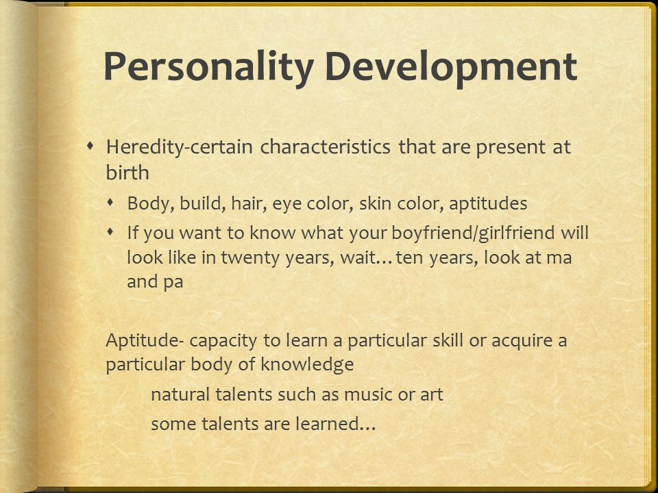 Personality Development  Heredity-certain characteristics that are present at birth  Body, build, hair, eye color, skin color, aptitudes  If you wa