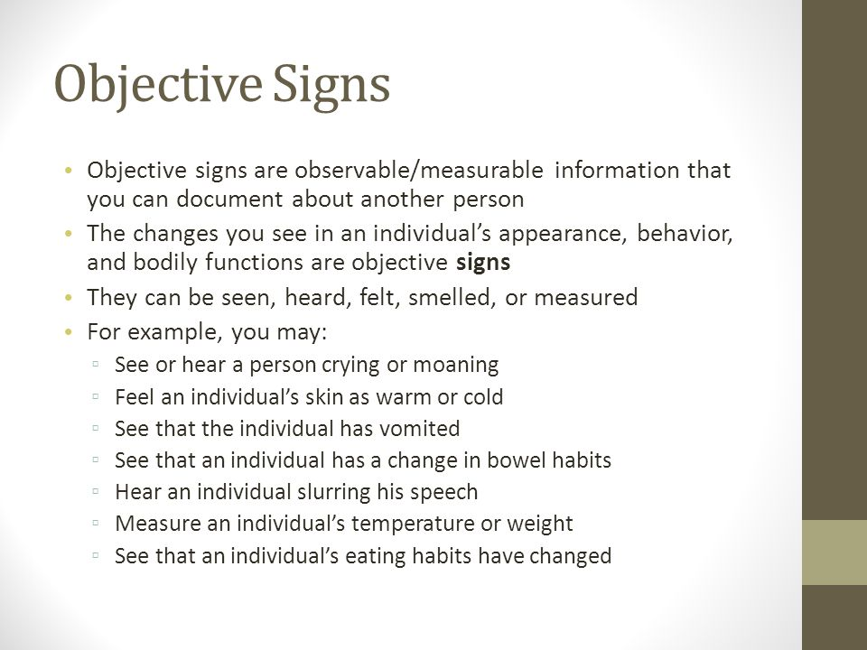 Objective Signs Objective signs are observable/measurable information that you can document about another person The changes you see in an individual's appearance, behavior, and bodily functions are objective signs They can be seen, heard, felt, smelled, or measured For example, you may: ▫ See or hear a person crying or moaning ▫ Feel an individual's skin as warm or cold ▫ See that the individual has vomited ▫ See that an individual has a change in bowel habits ▫ Hear an individual slurring his speech ▫ Measure an individual's temperature or weight ▫ See that an individual's eating habits have changed