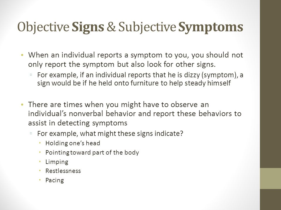 Objective Signs & Subjective Symptoms When an individual reports a symptom to you, you should not only report the symptom but also look for other signs.