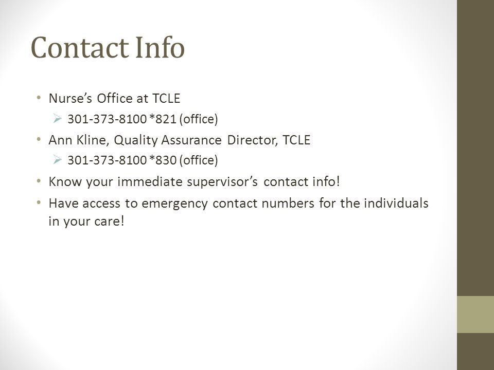 Contact Info Nurse's Office at TCLE  301-373-8100 *821 (office) Ann Kline, Quality Assurance Director, TCLE  301-373-8100 *830 (office) Know your immediate supervisor's contact info.