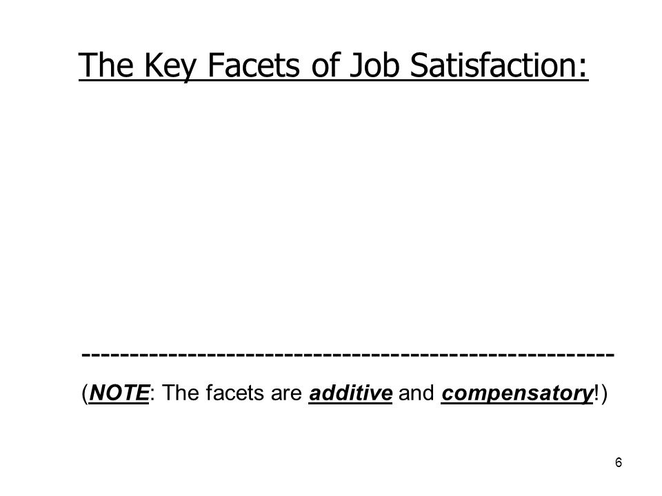 6 The Key Facets of Job Satisfaction: The work itself Pay and benefits Opportunities for growth and promotion Quality of supervision Quality of co-wor