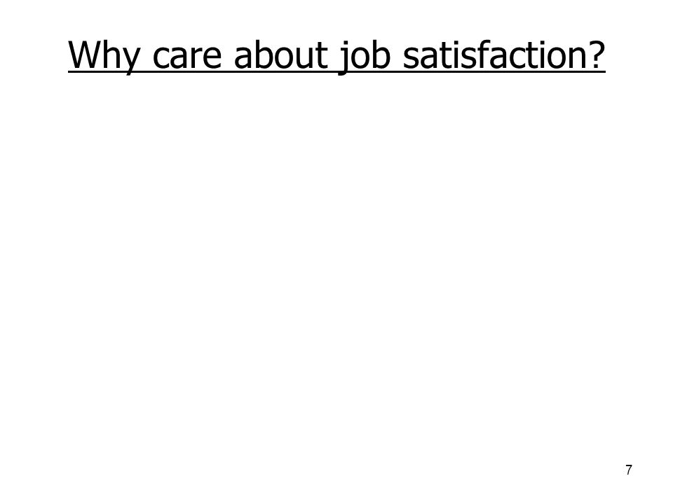 7 Why care about job satisfaction? Strongly predicts turnover Moderately predicts absenteeism Strongly predicts deviance (e.g., theft, unionization, e
