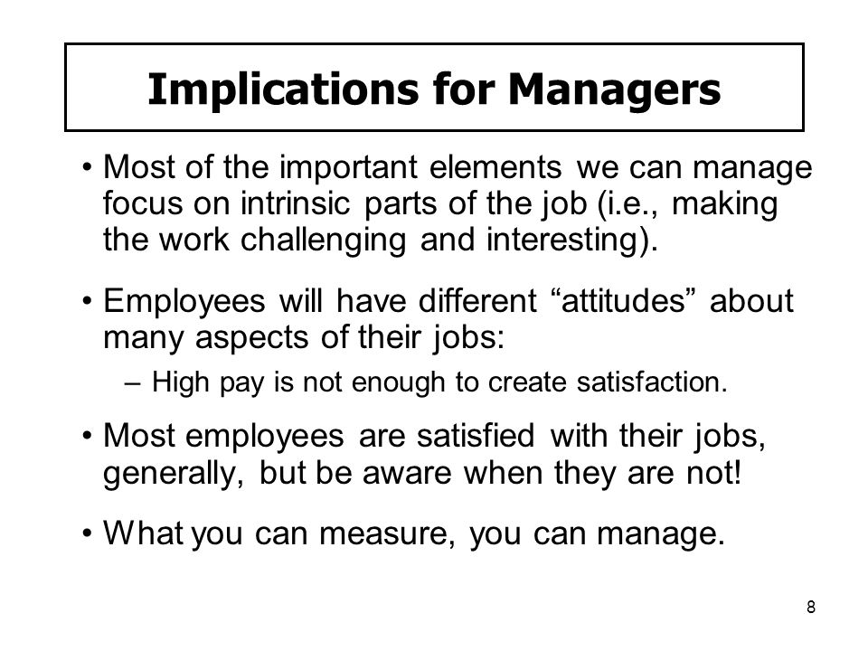8 Implications for Managers Most of the important elements we can manage focus on intrinsic parts of the job (i.e., making the work challenging and in