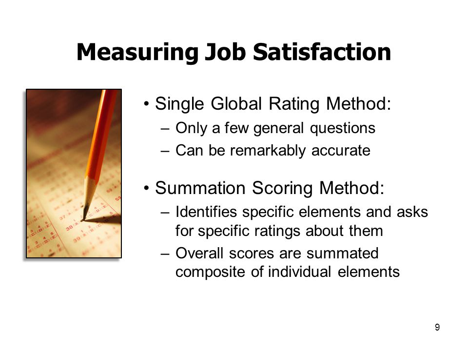 9 Measuring Job Satisfaction Single Global Rating Method: –Only a few general questions –Can be remarkably accurate Summation Scoring Method: –Identif